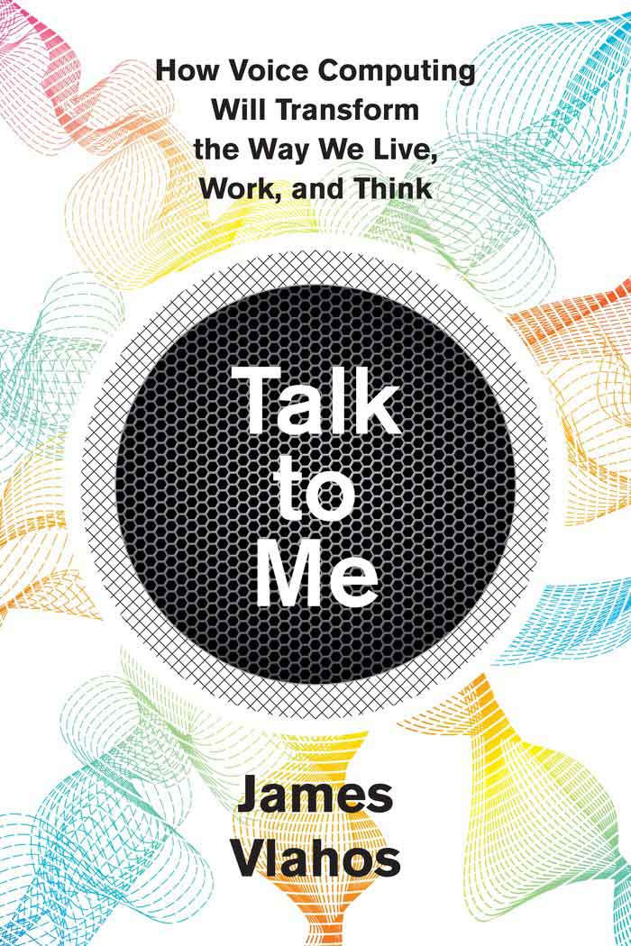 This article is adapted from Talk to Me: How Voice Computing Will Transform the Way We Live, Work, and Think, by James Vlahos, to be published in March by Houghton Mifflin Harcourt.