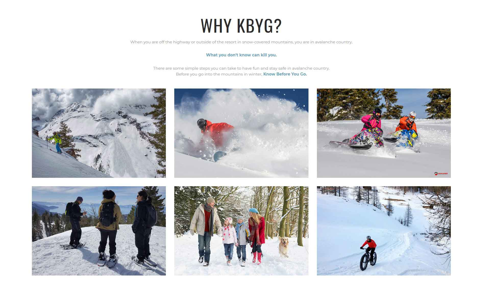 When You are off the highway or outside of the resort in snow-covered mountains, you are in avalanche country. What you don't know can kill you. There are some simple steps you can take to have fun and stay safe in avalanche country. Before you go into the mountains in winter, Know Before You Go.